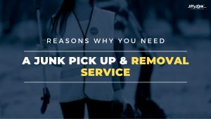 Reasons Why You Need A Junk Pick Up & Removal Service