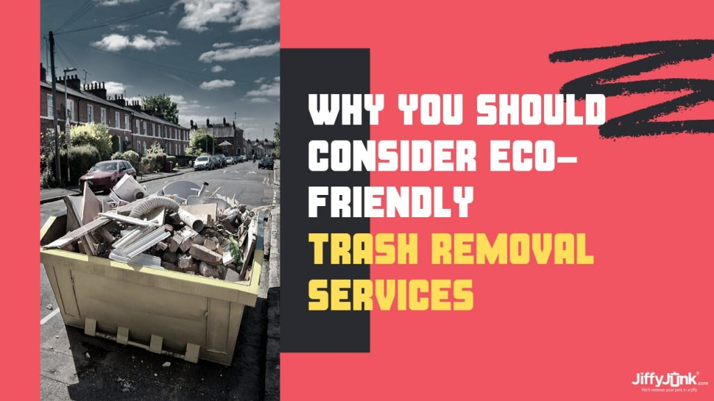 Why You Should Consider Eco-Friendly Trash Removal Services